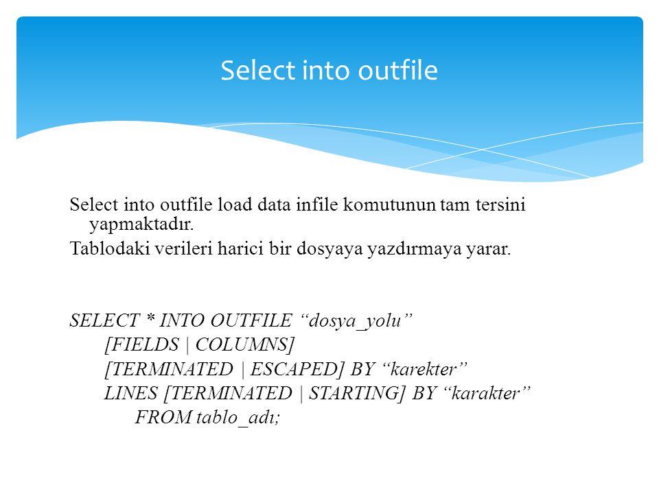Select into outfile Select into outfile load data infile komutunun tam tersini yapmaktadır. Tablodaki verileri harici bir dosyaya yazdırmaya yarar. SE