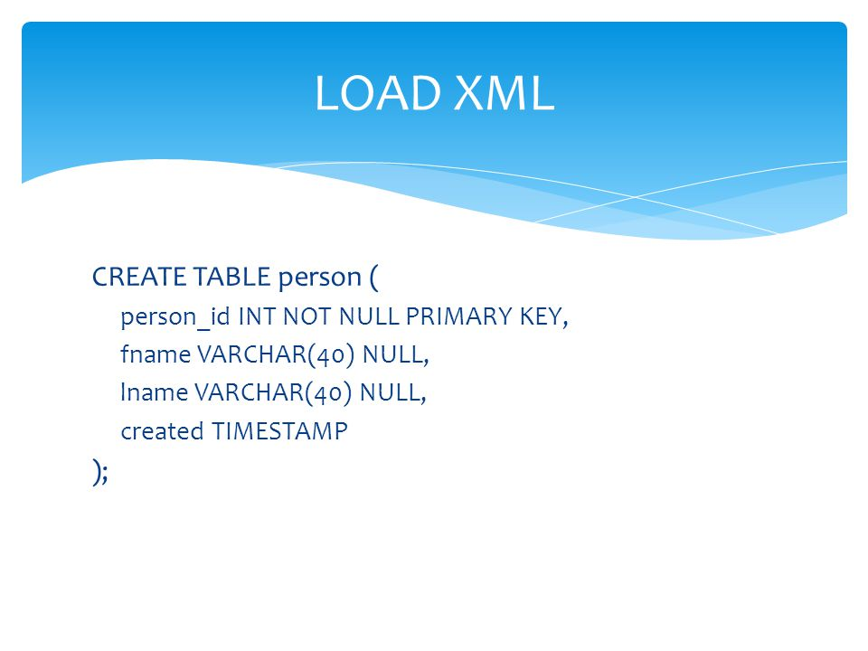 CREATE TABLE person ( person_id INT NOT NULL PRIMARY KEY, fname VARCHAR(40) NULL, lname VARCHAR(40) NULL, created TIMESTAMP ); LOAD XML