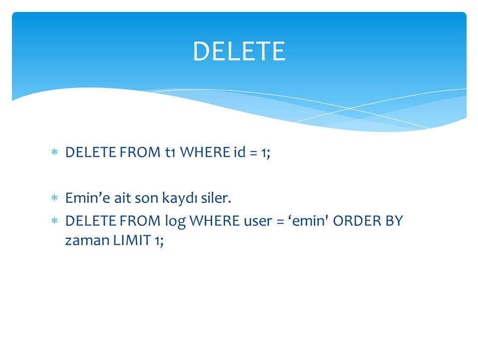  DELETE FROM t1 WHERE id = 1;  Emin'e ait son kaydı siler.  DELETE FROM log WHERE user = 'emin' ORDER BY zaman LIMIT 1; DELETE