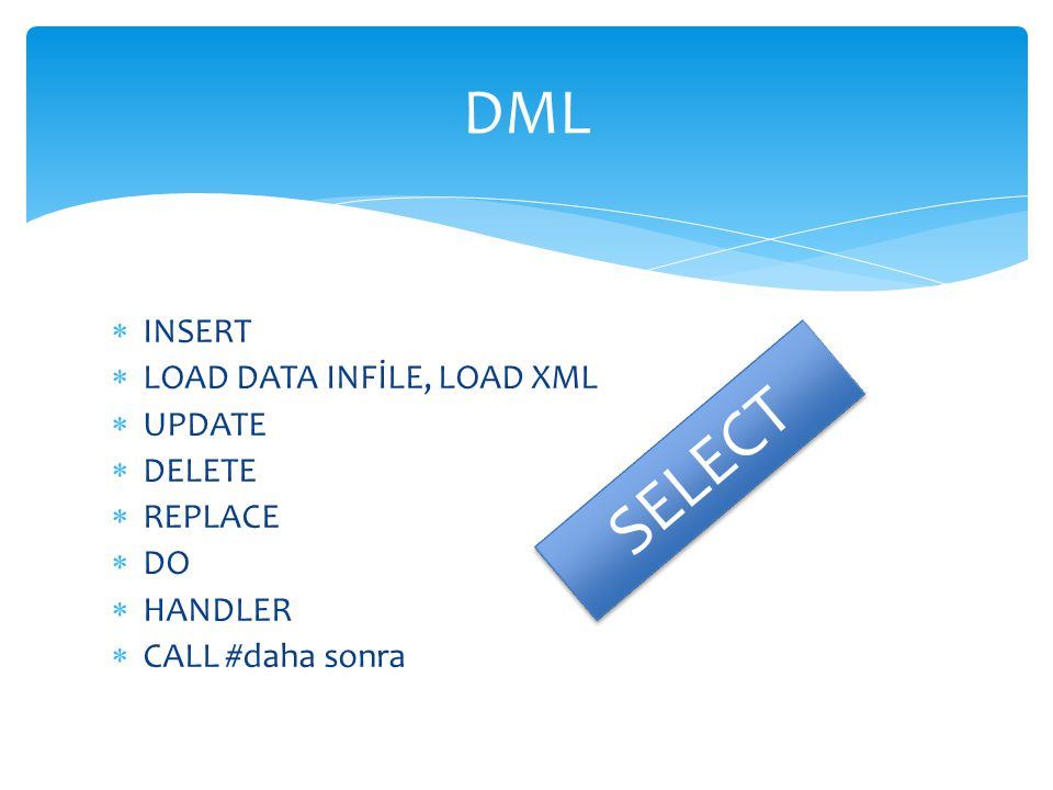  INSERT  LOAD DATA INFİLE, LOAD XML  UPDATE  DELETE  REPLACE  DO  HANDLER  CALL #daha sonra DML SELECT