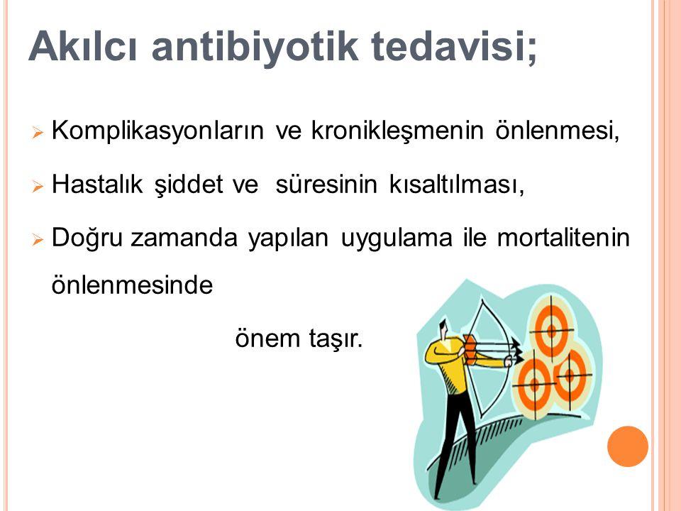 Akılcı antibiyotik tedavisi;  Komplikasyonların ve kronikleşmenin önlenmesi,  Hastalık şiddet ve süresinin kısaltılması,  Doğru zamanda yapılan uyg