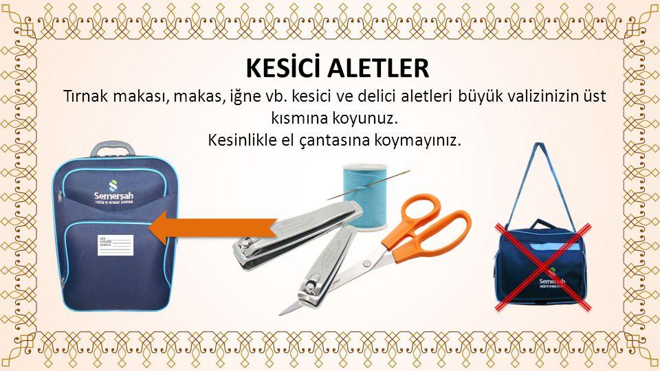Tırnak makası, makas, iğne vb.kesici ve delici aletleri büyük valizinizin üst kısmına koyunuz.