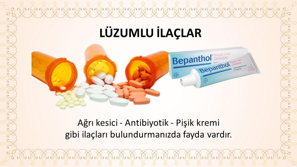LÜZUMLU İLAÇLAR Ağrı kesici - Antibiyotik - Pişik kremi gibi ilaçları bulundurmanızda fayda vardır.