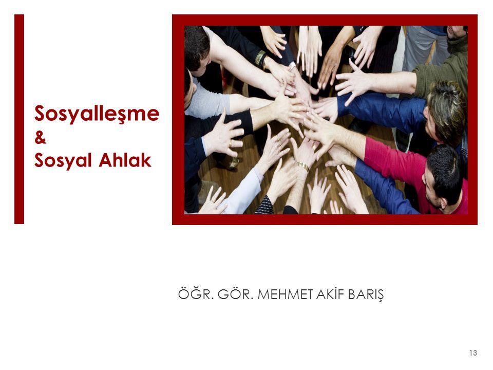 Sosyalleşme & Sosyal Ahlak ÖĞR. GÖR. MEHMET AKİF BARIŞ 13