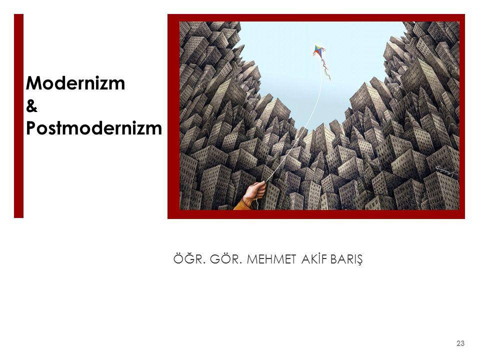 Modernizm & Postmodernizm ÖĞR. GÖR. MEHMET AKİF BARIŞ 23