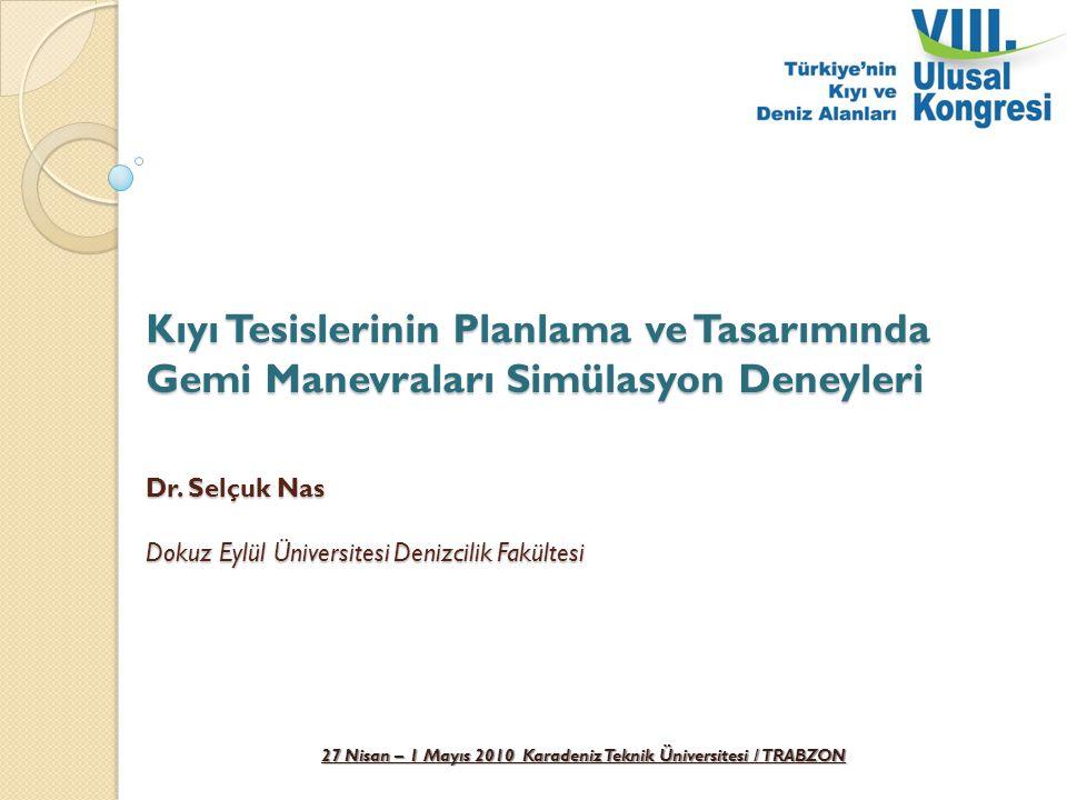 27 Nisan – 1 Mayıs 2010 Karadeniz Teknik Üniversitesi / TRABZON Kıyı Tesislerinin Planlama ve Tasarımında Gemi Manevraları Simülasyon Deneyleri Dr. Se