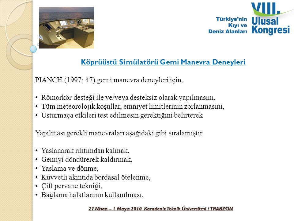 27 Nisan – 1 Mayıs 2010 Karadeniz Teknik Üniversitesi / TRABZON Köprüüstü Simülatörü Gemi Manevra Deneyleri PIANCH (1997; 47) gemi manevra deneyleri i