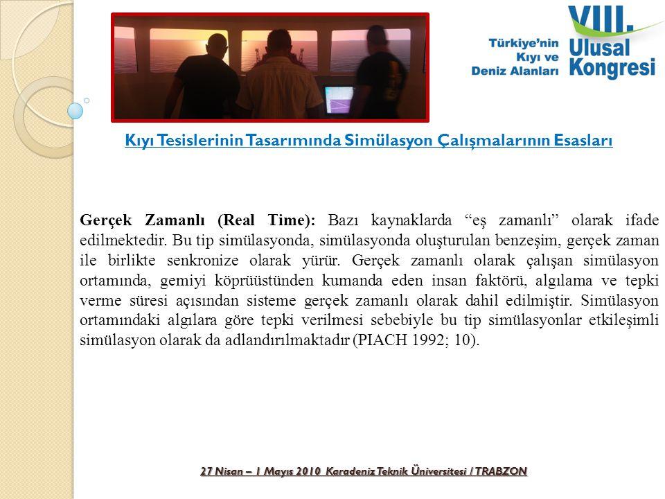 27 Nisan – 1 Mayıs 2010 Karadeniz Teknik Üniversitesi / TRABZON Kıyı Tesislerinin Tasarımında Simülasyon Çalışmalarının Esasları Kıyı tesisleri için gerçekleştirilecek simülasyon çalışmalarının gerçek zamanlı ve etkileşimli olarak yapılması gerektiği belirtilmektedir.