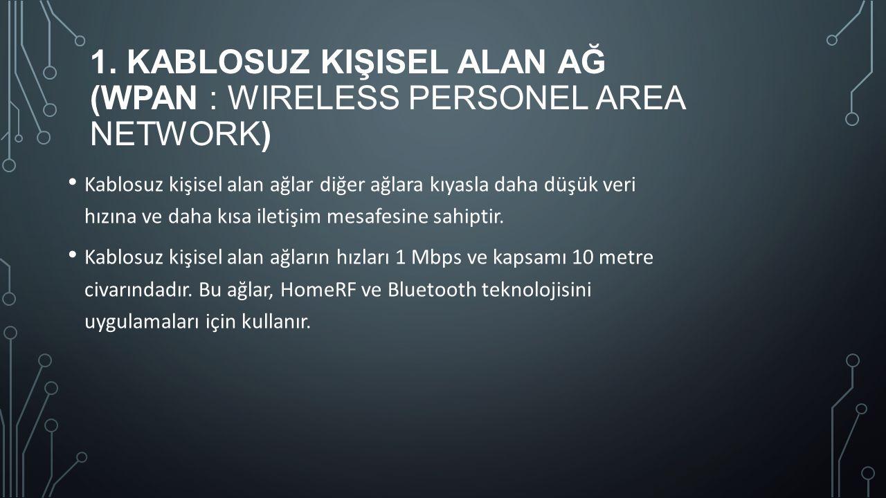 1. KABLOSUZ KIŞISEL ALAN AĞ (WPAN : WIRELESS PERSONEL AREA NETWORK) Kablosuz kişisel alan ağlar diğer ağlara kıyasla daha düşük veri hızına ve daha kı