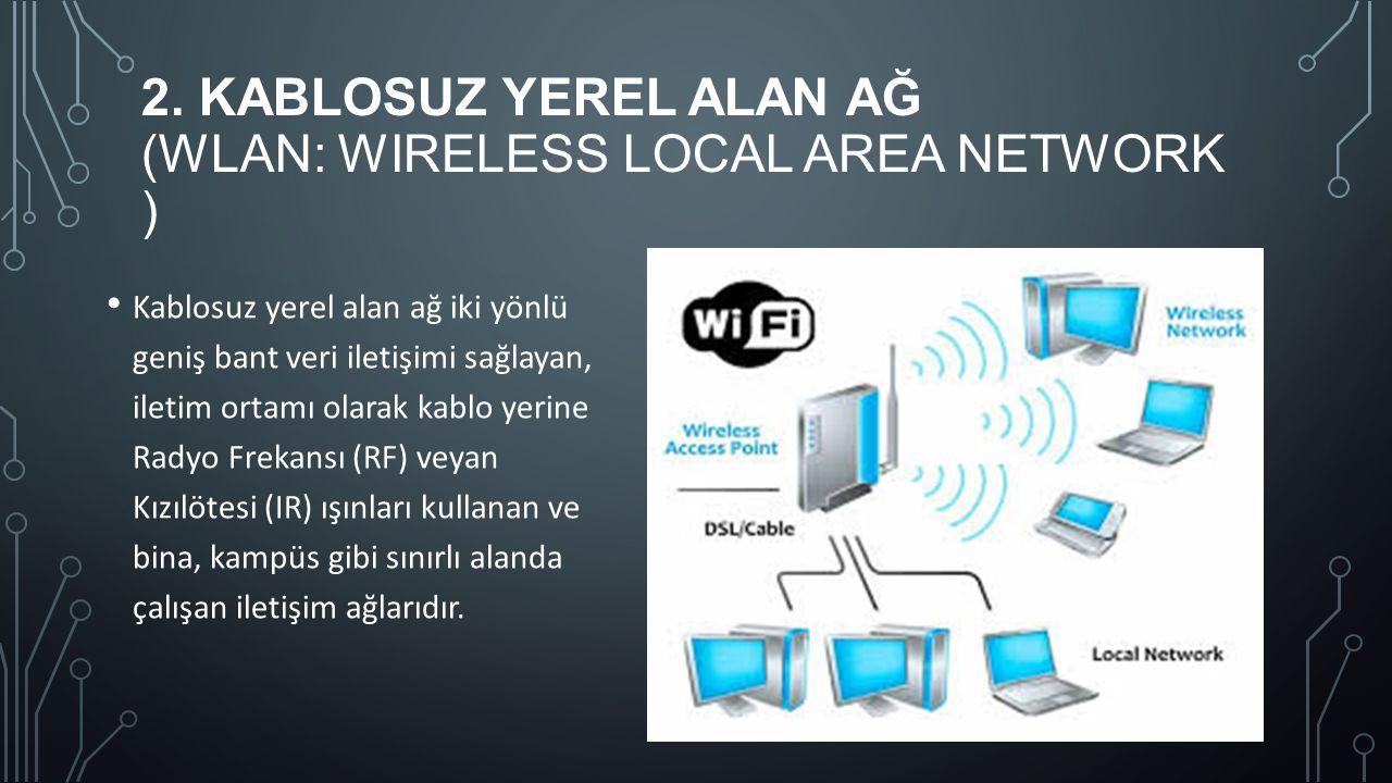 2. KABLOSUZ YEREL ALAN AĞ (WLAN: WIRELESS LOCAL AREA NETWORK ) Kablosuz yerel alan ağ iki yönlü geniş bant veri iletişimi sağlayan, iletim ortamı olar