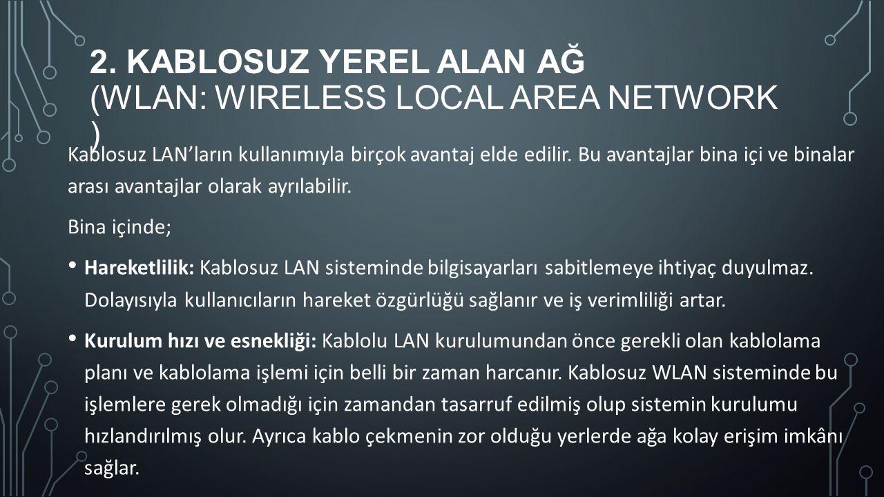 2. KABLOSUZ YEREL ALAN AĞ (WLAN: WIRELESS LOCAL AREA NETWORK ) Kablosuz LAN'ların kullanımıyla birçok avantaj elde edilir. Bu avantajlar bina içi ve b