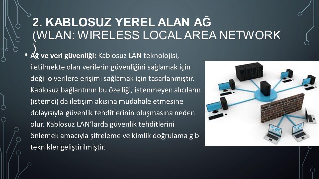 2. KABLOSUZ YEREL ALAN AĞ (WLAN: WIRELESS LOCAL AREA NETWORK ) Ağ ve veri güvenliği: Kablosuz LAN teknolojisi, iletilmekte olan verilerin güvenliğini