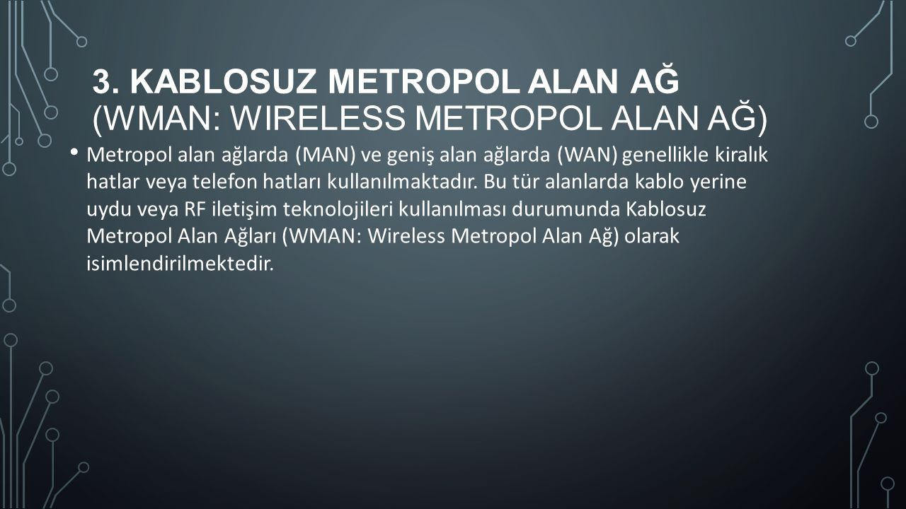 3. KABLOSUZ METROPOL ALAN AĞ (WMAN: WIRELESS METROPOL ALAN AĞ) Metropol alan ağlarda (MAN) ve geniş alan ağlarda (WAN) genellikle kiralık hatlar veya
