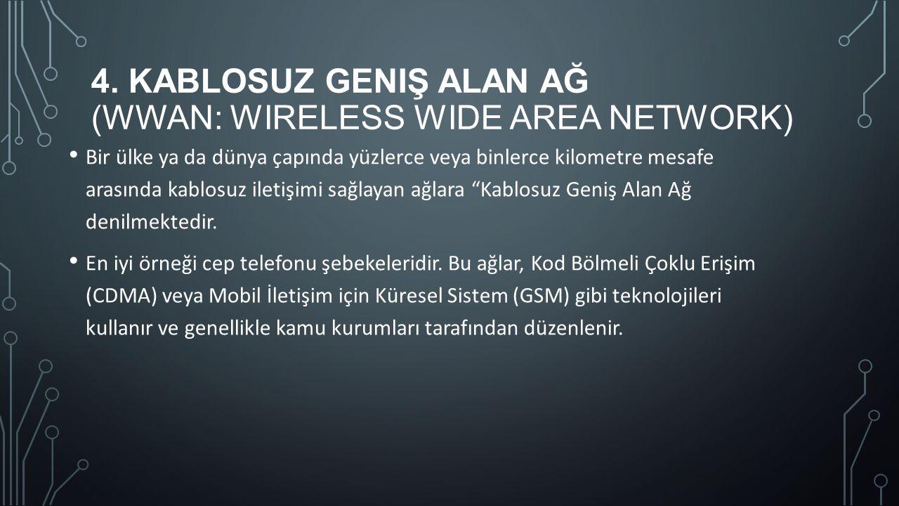 4. KABLOSUZ GENIŞ ALAN AĞ (WWAN: WIRELESS WIDE AREA NETWORK) Bir ülke ya da dünya çapında yüzlerce veya binlerce kilometre mesafe arasında kablosuz il