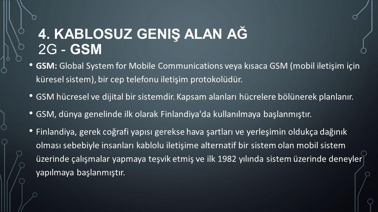 4. KABLOSUZ GENIŞ ALAN AĞ 2G - GSM GSM: Global System for Mobile Communications veya kısaca GSM (mobil iletişim için küresel sistem), bir cep telefonu