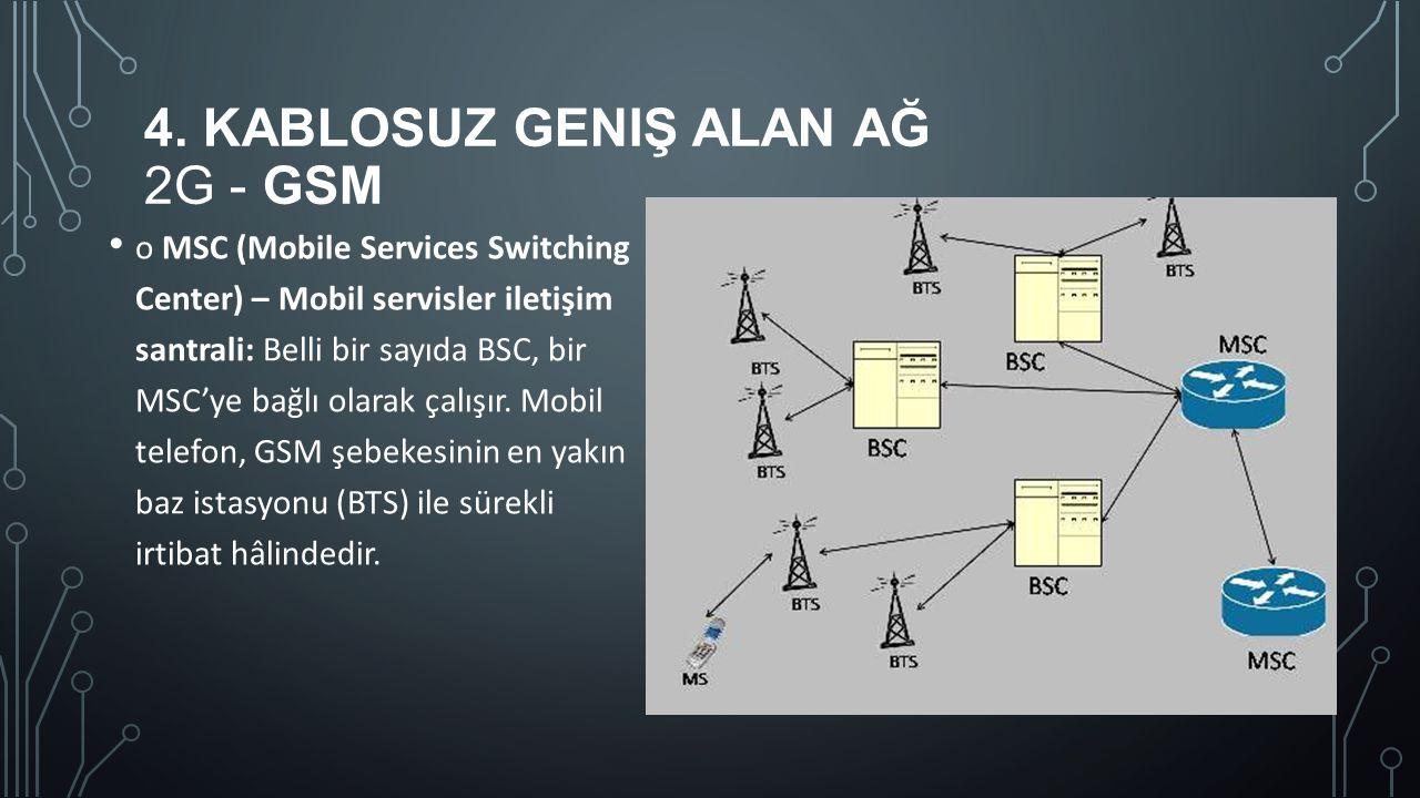 4. KABLOSUZ GENIŞ ALAN AĞ 2G - GSM o MSC (Mobile Services Switching Center) – Mobil servisler iletişim santrali: Belli bir sayıda BSC, bir MSC'ye bağl