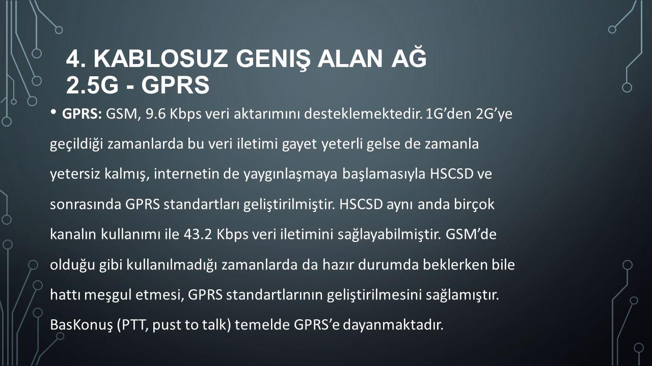4. KABLOSUZ GENIŞ ALAN AĞ 2.5G - GPRS GPRS: GSM, 9.6 Kbps veri aktarımını desteklemektedir. 1G'den 2G'ye geçildiği zamanlarda bu veri iletimi gayet ye