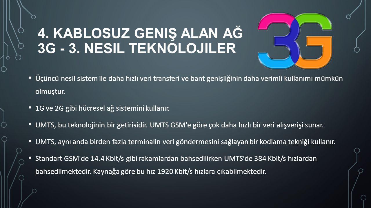 4. KABLOSUZ GENIŞ ALAN AĞ 3G - 3. NESIL TEKNOLOJILER Üçüncü nesil sistem ile daha hızlı veri transferi ve bant genişliğinin daha verimli kullanımı müm