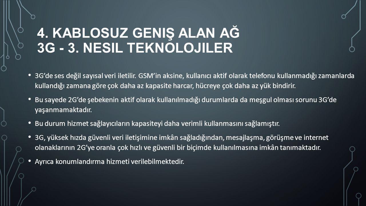 4. KABLOSUZ GENIŞ ALAN AĞ 3G - 3. NESIL TEKNOLOJILER 3G'de ses değil sayısal veri iletilir. GSM'in aksine, kullanıcı aktif olarak telefonu kullanmadığ