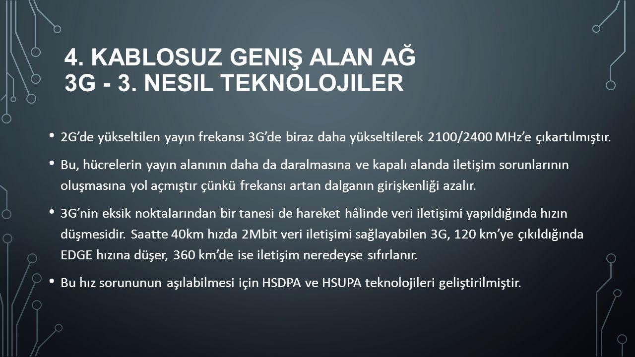 4. KABLOSUZ GENIŞ ALAN AĞ 3G - 3. NESIL TEKNOLOJILER 2G'de yükseltilen yayın frekansı 3G'de biraz daha yükseltilerek 2100/2400 MHz'e çıkartılmıştır. B