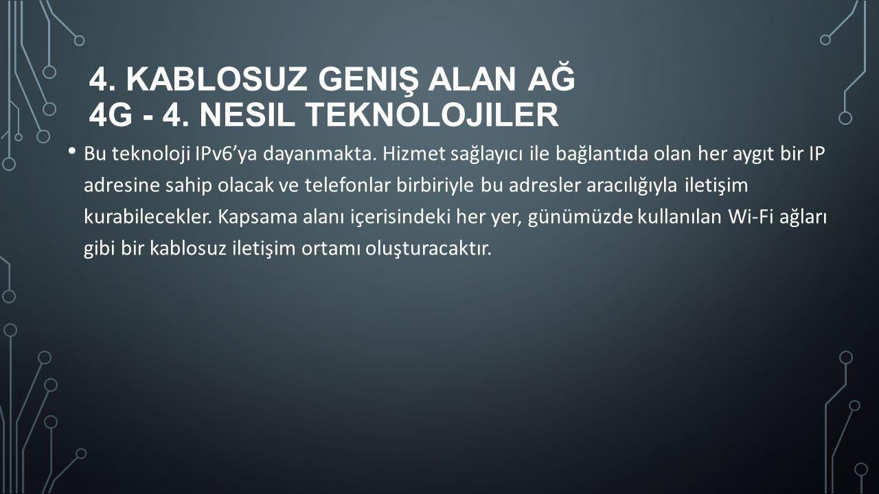 4. KABLOSUZ GENIŞ ALAN AĞ 4G - 4. NESIL TEKNOLOJILER Bu teknoloji IPv6'ya dayanmakta. Hizmet sağlayıcı ile bağlantıda olan her aygıt bir IP adresine s