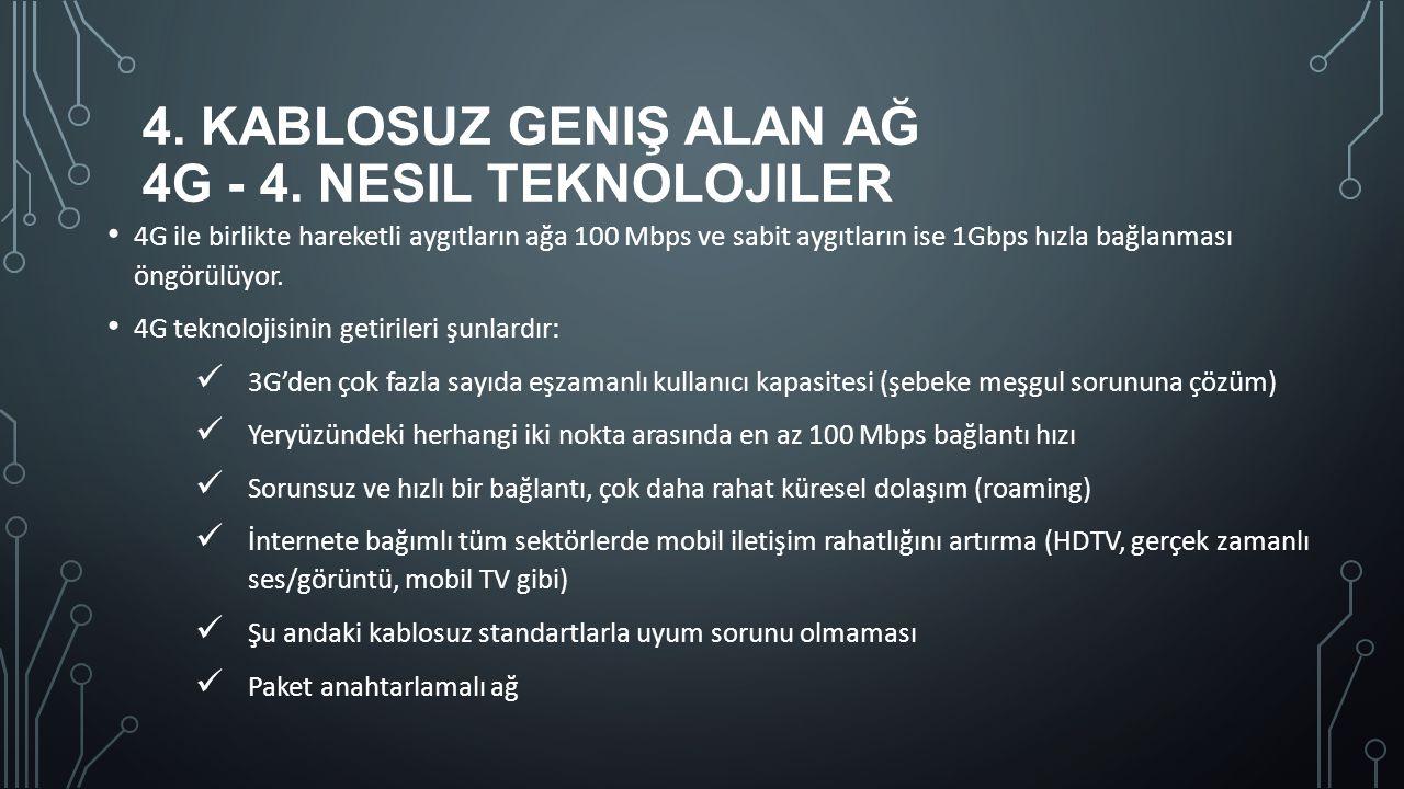 4. KABLOSUZ GENIŞ ALAN AĞ 4G - 4. NESIL TEKNOLOJILER 4G ile birlikte hareketli aygıtların ağa 100 Mbps ve sabit aygıtların ise 1Gbps hızla bağlanması