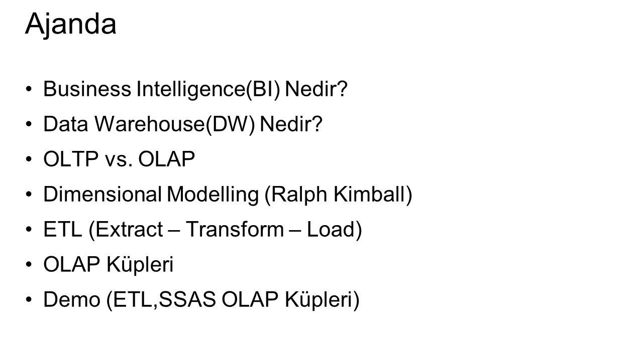 Ajanda Business Intelligence(BI) Nedir? Data Warehouse(DW) Nedir? OLTP vs. OLAP Dimensional Modelling (Ralph Kimball) ETL (Extract – Transform – Load)