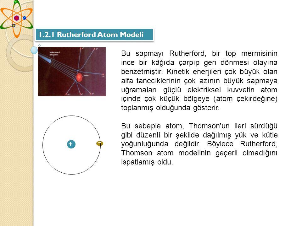 1.2.1 Rutherford Atom Modeli Bu sapmayı Rutherford, bir top mermisinin ince bir kâğıda çarpıp geri dönmesi olayına benzetmiştir.