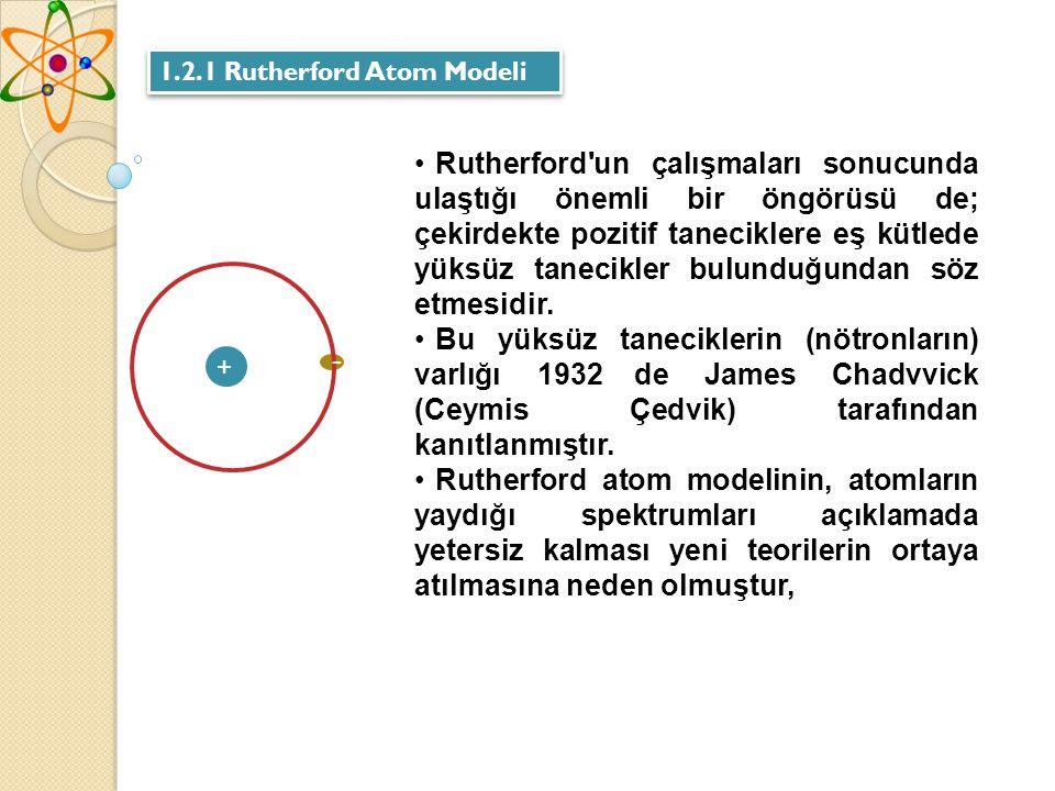 1.2.1 Rutherford Atom Modeli Rutherford un çalışmaları sonucunda ulaştığı önemli bir öngörüsü de; çekirdekte pozitif taneciklere eş kütlede yüksüz tanecikler bulunduğundan söz etmesidir.