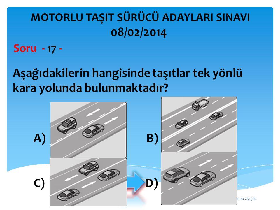 İBRAHİM YALÇIN A) B) C) D) Aşağıdakilerin hangisinde taşıtlar tek yönlü kara yolunda bulunmaktadır? Soru - 17 - MOTORLU TAŞIT SÜRÜCÜ ADAYLARI SINAVI 0