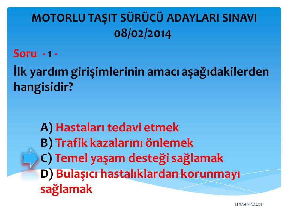 İBRAHİM YALÇIN A) Hastaları tedavi etmek B) Trafik kazalarını önlemek C) Temel yaşam desteği sağlamak D) Bulaşıcı hastalıklardan korunmayı sağlamak MOTORLU TAŞIT SÜRÜCÜ ADAYLARI SINAVI 08/02/2014 İlk yardım girişimlerinin amacı aşağıdakilerden hangisidir.