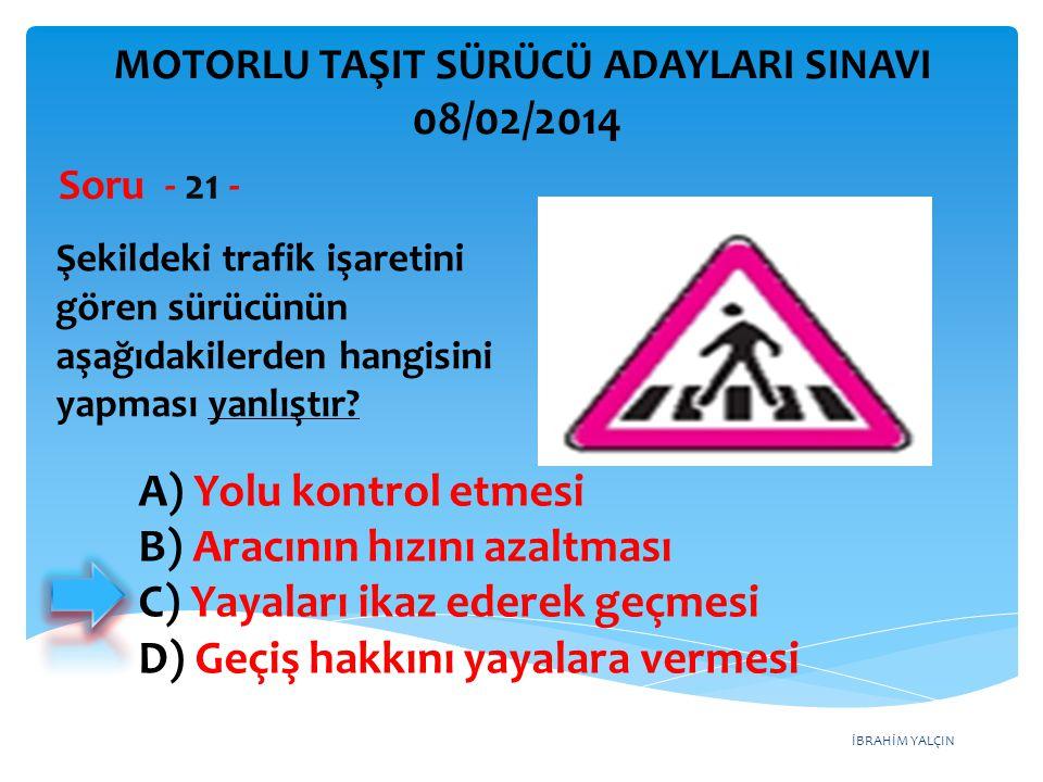 İBRAHİM YALÇIN Şekildeki trafik işaretini gören sürücünün aşağıdakilerden hangisini yapması yanlıştır? Soru - 21 - A) Yolu kontrol etmesi B) Aracının