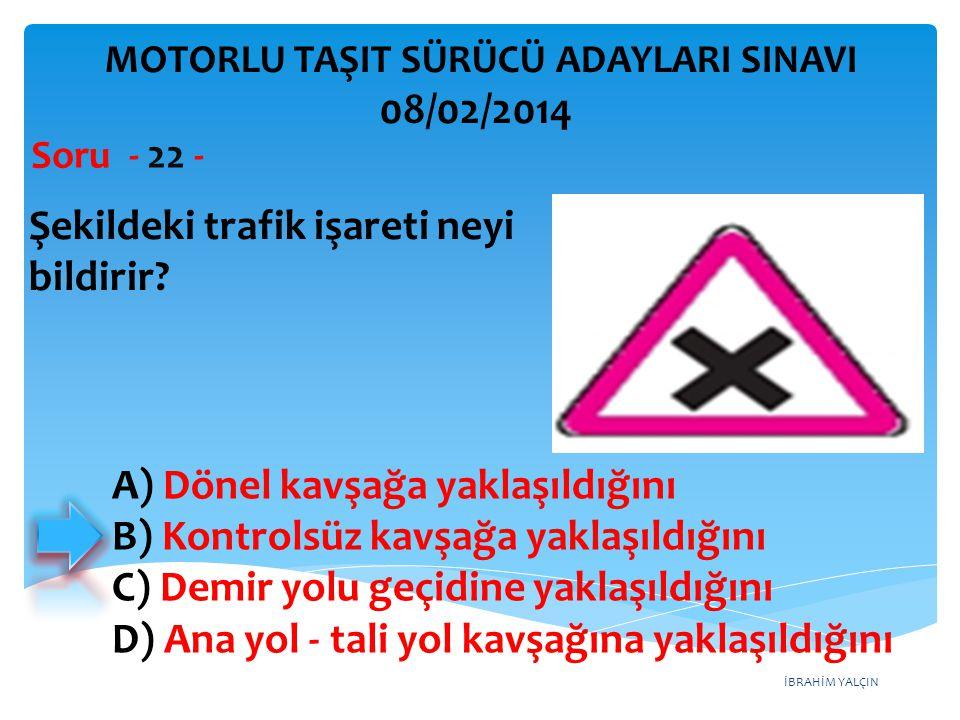 İBRAHİM YALÇIN Şekildeki trafik işareti neyi bildirir? Soru - 22 - MOTORLU TAŞIT SÜRÜCÜ ADAYLARI SINAVI 08/02/2014 A) Dönel kavşağa yaklaşıldığını B)