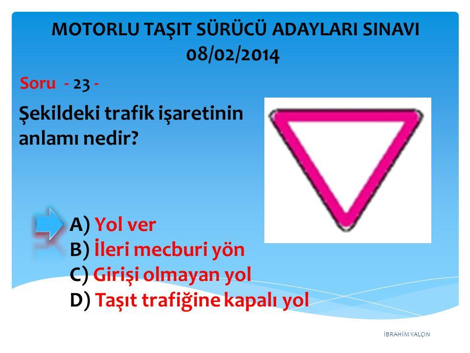 İBRAHİM YALÇIN Şekildeki trafik işaretinin anlamı nedir? Soru - 23 - A) Yol ver B) İleri mecburi yön C) Girişi olmayan yol D) Taşıt trafiğine kapalı y