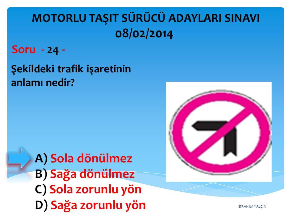 İBRAHİM YALÇIN Şekildeki trafik işaretinin anlamı nedir? Soru - 24 - A) Sola dönülmez B) Sağa dönülmez C) Sola zorunlu yön D) Sağa zorunlu yön MOTORLU