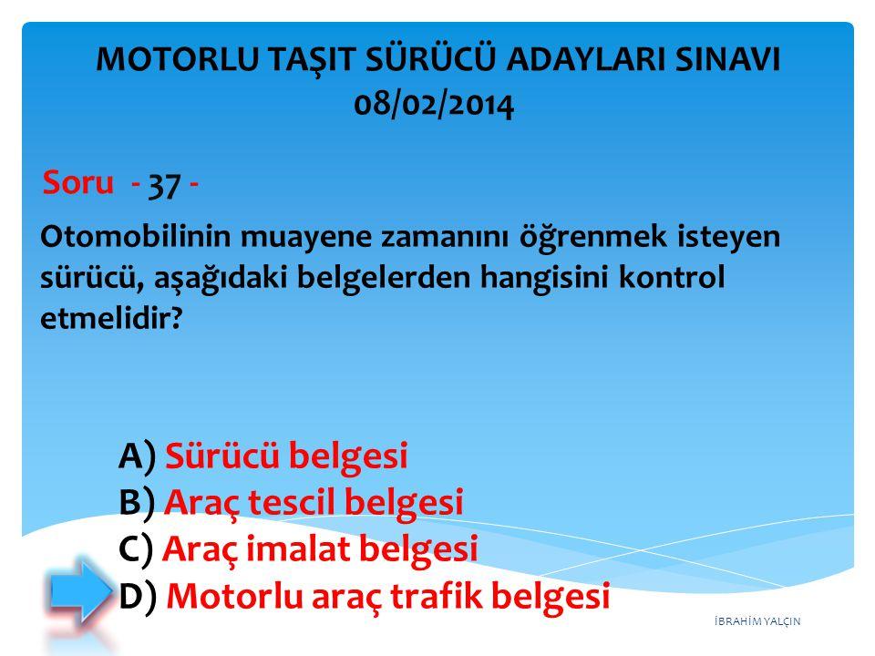 İBRAHİM YALÇIN Otomobilinin muayene zamanını öğrenmek isteyen sürücü, aşağıdaki belgelerden hangisini kontrol etmelidir? Soru - 37 - A) Sürücü belgesi