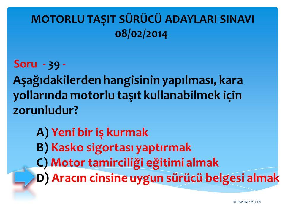 İBRAHİM YALÇIN Aşağıdakilerden hangisinin yapılması, kara yollarında motorlu taşıt kullanabilmek için zorunludur? Soru - 39 - A) Yeni bir iş kurmak B)