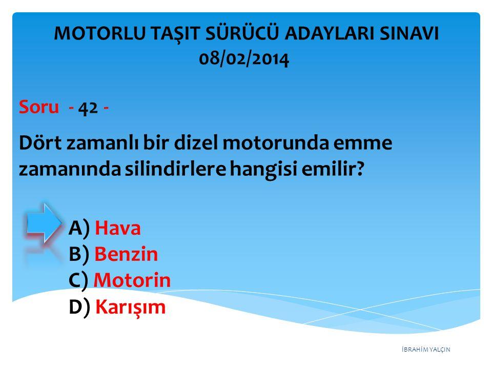 İBRAHİM YALÇIN Dört zamanlı bir dizel motorunda emme zamanında silindirlere hangisi emilir? Soru - 42 - A) Hava B) Benzin C) Motorin D) Karışım MOTORL