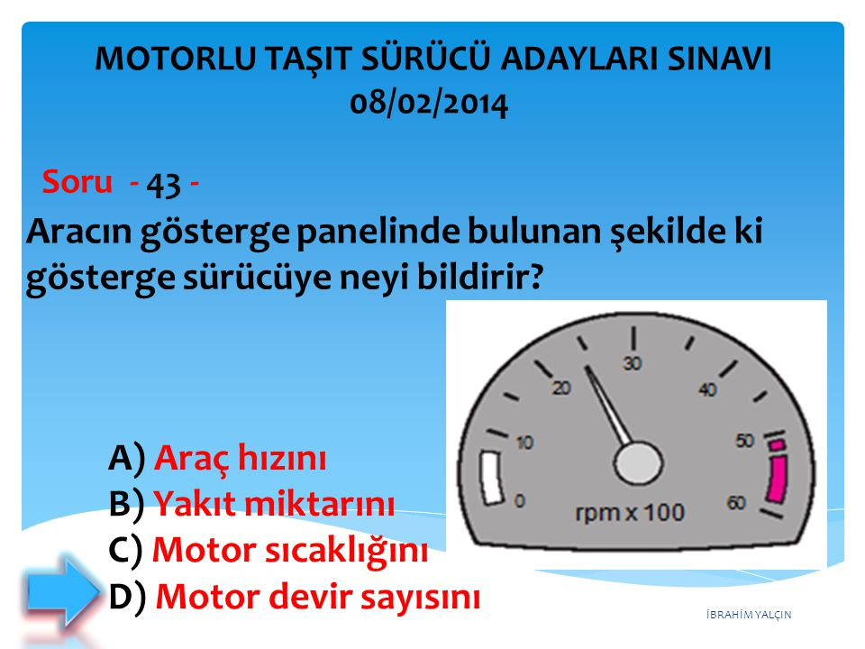 İBRAHİM YALÇIN Aracın gösterge panelinde bulunan şekilde ki gösterge sürücüye neyi bildirir? Soru - 43 - A) Araç hızını B) Yakıt miktarını C) Motor sı