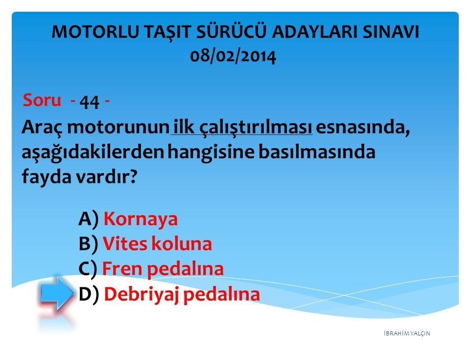 İBRAHİM YALÇIN Araç motorunun ilk çalıştırılması esnasında, aşağıdakilerden hangisine basılmasında fayda vardır? Soru - 44 - A) Kornaya B) Vites kolun