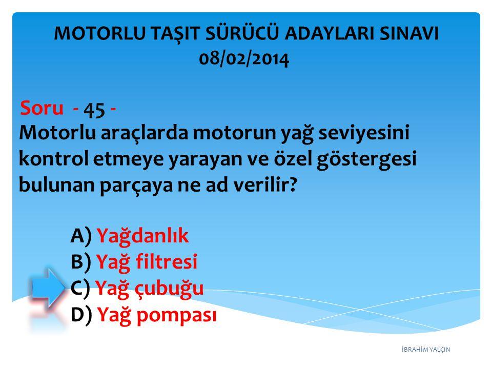 İBRAHİM YALÇIN Motorlu araçlarda motorun yağ seviyesini kontrol etmeye yarayan ve özel göstergesi bulunan parçaya ne ad verilir? Soru - 45 - A) Yağdan