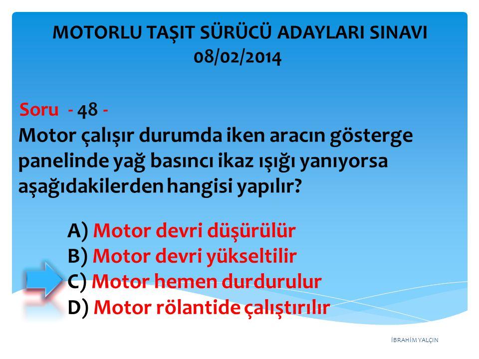 İBRAHİM YALÇIN Motor çalışır durumda iken aracın gösterge panelinde yağ basıncı ikaz ışığı yanıyorsa aşağıdakilerden hangisi yapılır? Soru - 48 - A) M