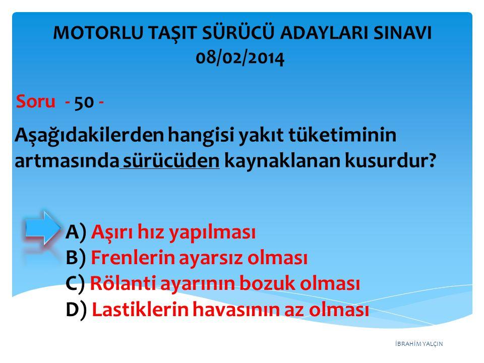 İBRAHİM YALÇIN Aşağıdakilerden hangisi yakıt tüketiminin artmasında sürücüden kaynaklanan kusurdur? Soru - 50 - A) Aşırı hız yapılması B) Frenlerin ay