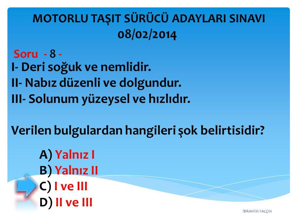 İBRAHİM YALÇIN A) Yalnız I B) Yalnız II C) I ve III D) II ve III I- Deri soğuk ve nemlidir. II- Nabız düzenli ve dolgundur. III- Solunum yüzeysel ve h