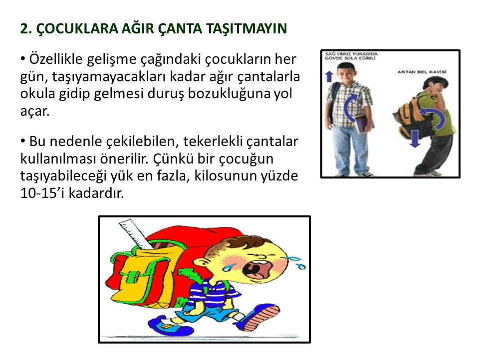 2. ÇOCUKLARA AĞIR ÇANTA TAŞITMAYIN Özellikle gelişme çağındaki çocukların her gün, taşıyamayacakları kadar ağır çantalarla okula gidip gelmesi duruş b