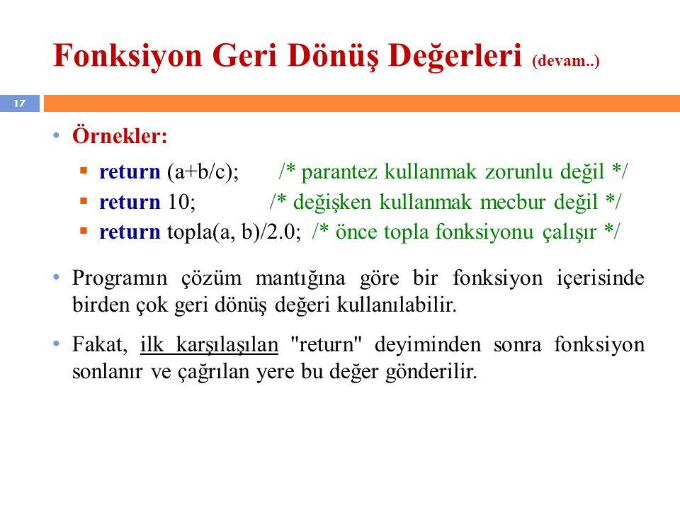 17 Fonksiyon Geri Dönüş Değerleri (devam..) Örnekler:  return (a+b/c); /* parantez kullanmak zorunlu değil */  return 10; /* değişken kullanmak mecb