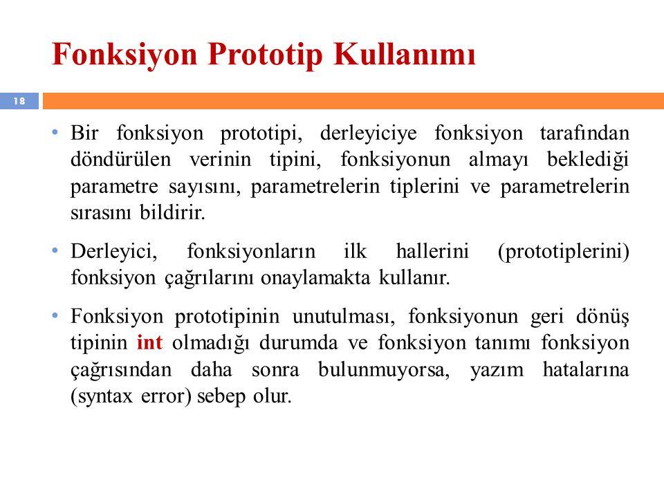 18 Fonksiyon Prototip Kullanımı Bir fonksiyon prototipi, derleyiciye fonksiyon tarafından döndürülen verinin tipini, fonksiyonun almayı beklediği para