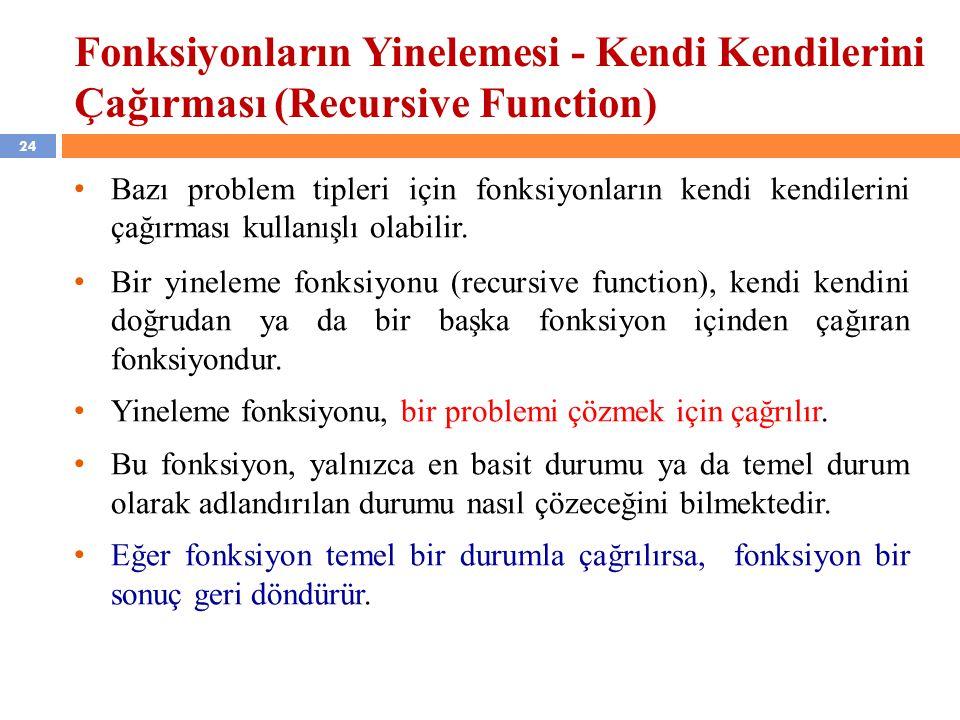 24 Fonksiyonların Yinelemesi - Kendi Kendilerini Çağırması (Recursive Function) Bazı problem tipleri için fonksiyonların kendi kendilerini çağırması k