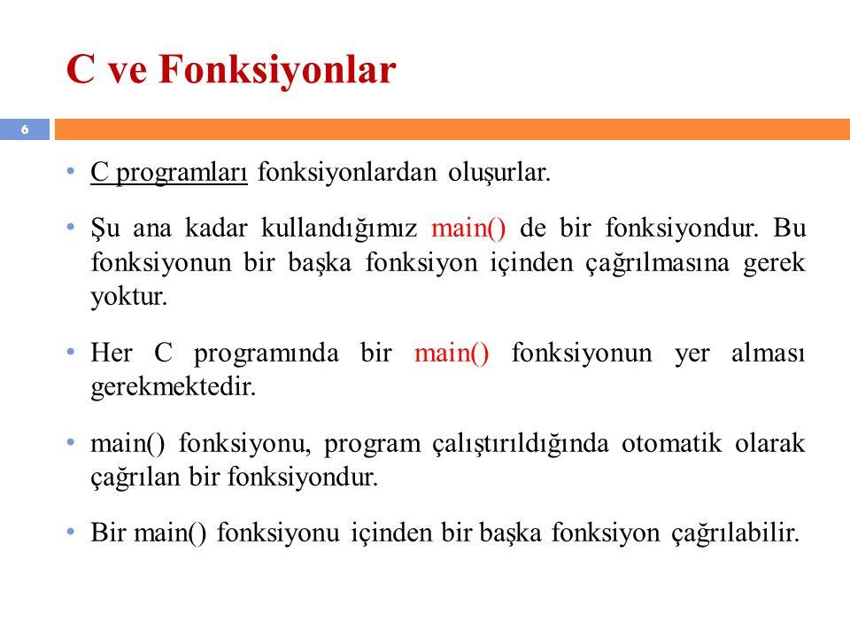 6 C ve Fonksiyonlar C programları fonksiyonlardan oluşurlar. Şu ana kadar kullandığımız main() de bir fonksiyondur. Bu fonksiyonun bir başka fonksiyon