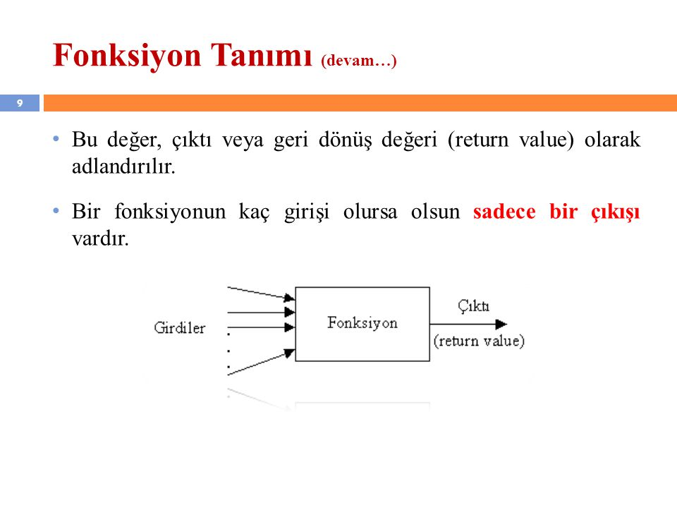 9 Fonksiyon Tanımı (devam…) Bu değer, çıktı veya geri dönüş değeri (return value) olarak adlandırılır. Bir fonksiyonun kaç girişi olursa olsun sadece